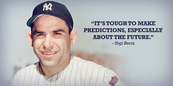 It's tough to make predictions, especially about the future – Yogi Berra